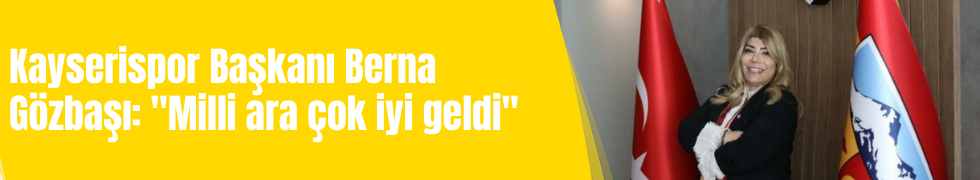 """Kayserispor Başkanı Berna Gözbaşı: """"Milli ara çok iyi geldi"""""""